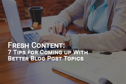 Fresh Content: 7 Tips for Coming up With Better Blog Post Topics